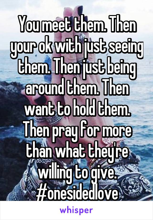 You meet them. Then your ok with just seeing them. Then just being around them. Then want to hold them. Then pray for more than what they're willing to give. #onesidedlove