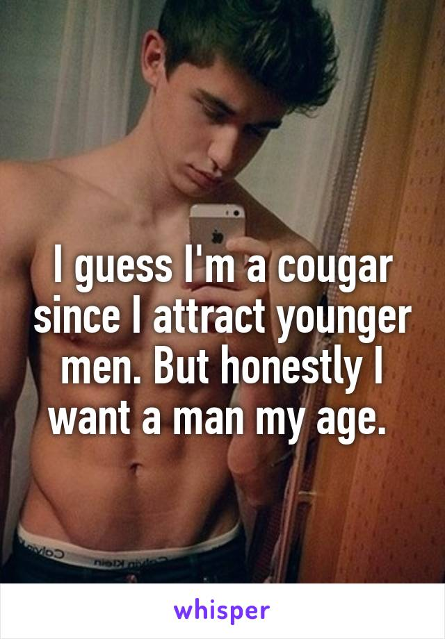 I guess I'm a cougar since I attract younger men. But honestly I want a man my age.