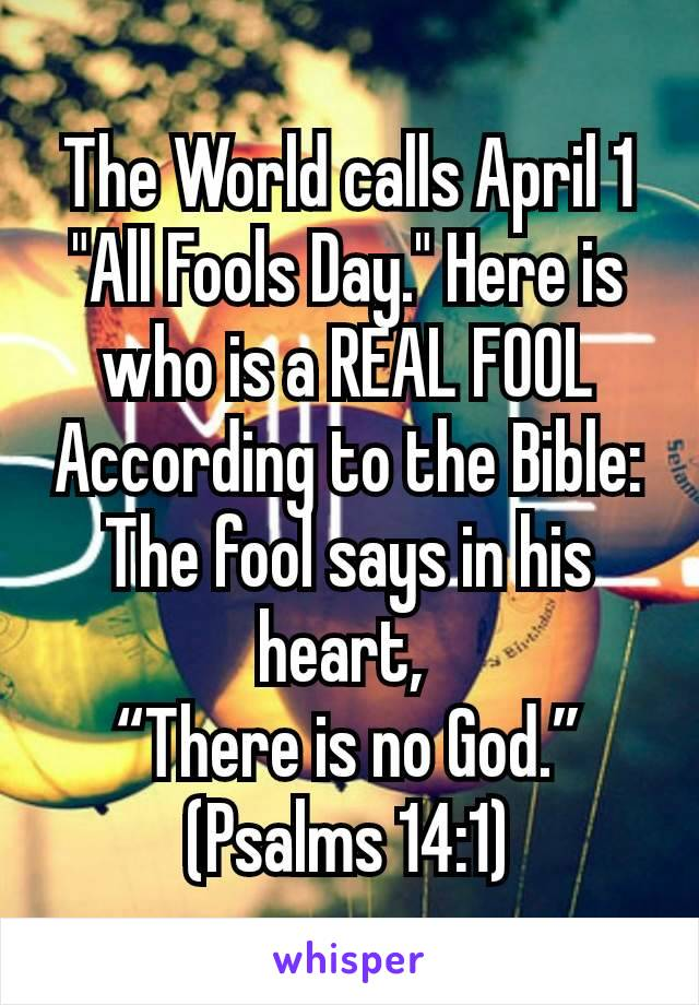 """The World calls April 1 """"All Fools Day."""" Here is who is a REAL FOOL According to the Bible: The fool says in his heart,  """"There is no God."""" (Psalms 14:1)"""