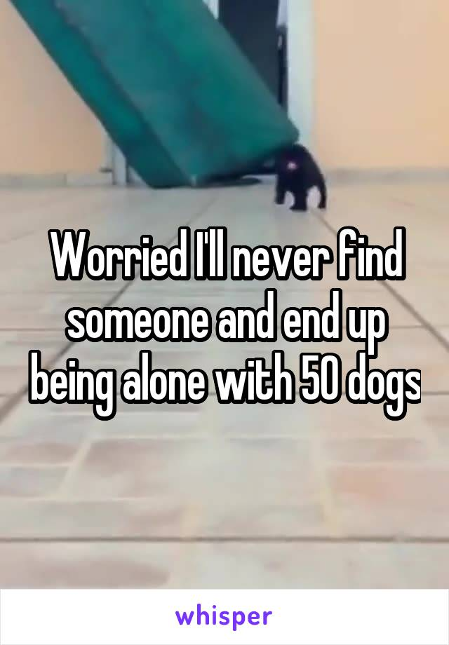 Worried I'll never find someone and end up being alone with 50 dogs