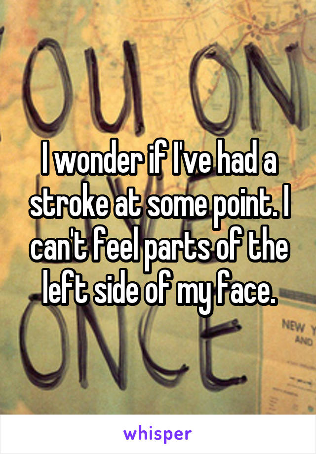I wonder if I've had a stroke at some point. I can't feel parts of the left side of my face.