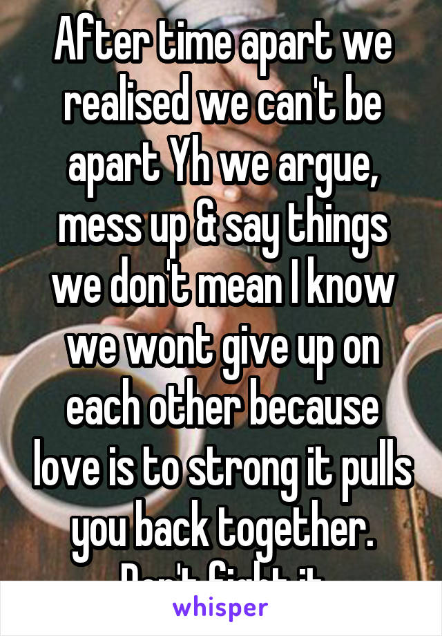 After time apart we realised we can't be apart Yh we argue, mess up & say things we don't mean I know we wont give up on each other because love is to strong it pulls you back together. Don't fight it