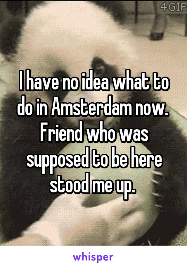 I have no idea what to do in Amsterdam now.  Friend who was supposed to be here stood me up.