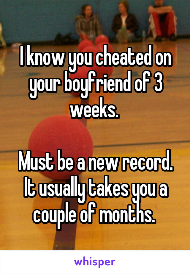 I know you cheated on your boyfriend of 3 weeks.   Must be a new record. It usually takes you a couple of months.