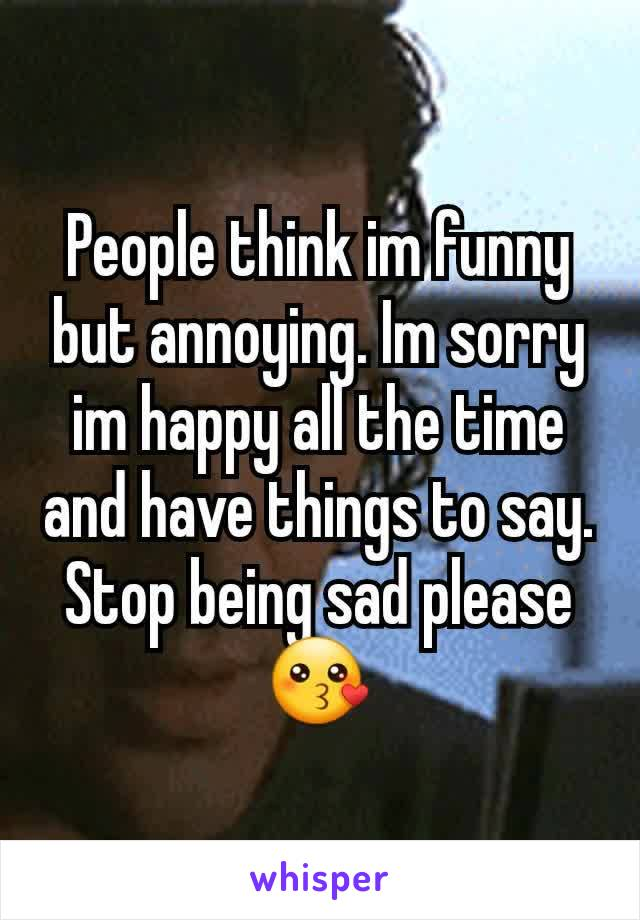 People think im funny but annoying. Im sorry im happy all the time and have things to say. Stop being sad please 😗