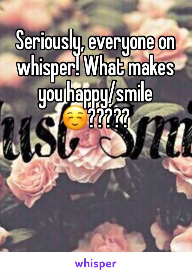 Seriously, everyone on whisper! What makes you happy/smile ☺️?????