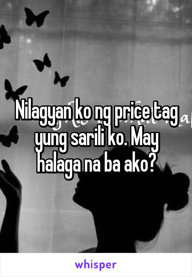 Nilagyan ko ng price tag yung sarili ko. May halaga na ba ako?