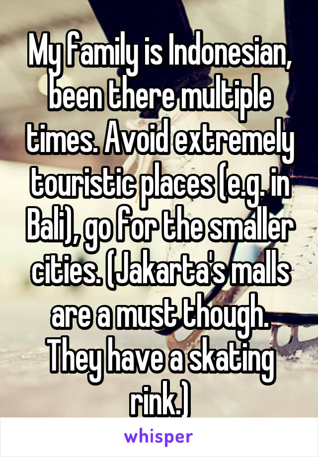 My family is Indonesian, been there multiple times. Avoid extremely touristic places (e.g. in Bali), go for the smaller cities. (Jakarta's malls are a must though. They have a skating rink.)