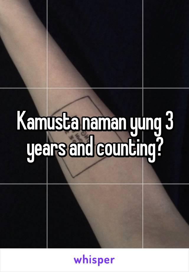 Kamusta naman yung 3 years and counting?