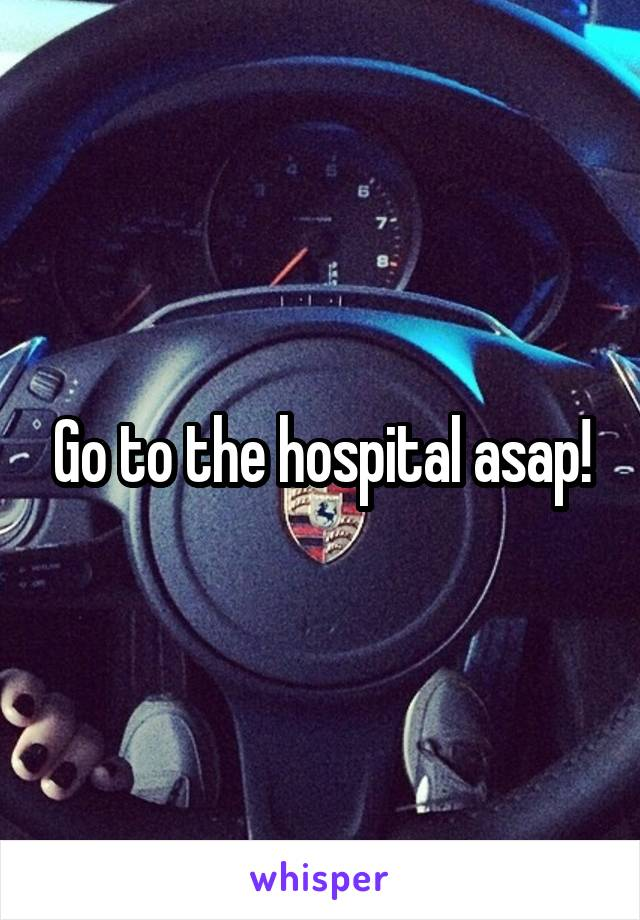 Go to the hospital asap!