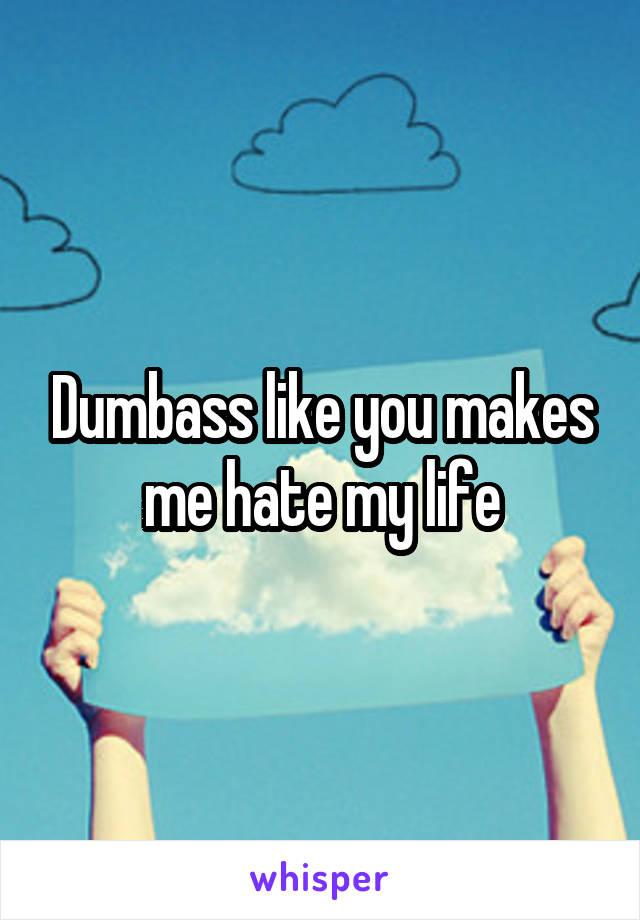 Dumbass like you makes me hate my life