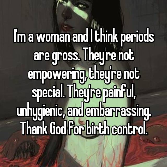 I'm a woman and I think periods are gross. They're not empowering, they're not special. They're painful, unhygienic, and embarrassing. Thank God for birth control.