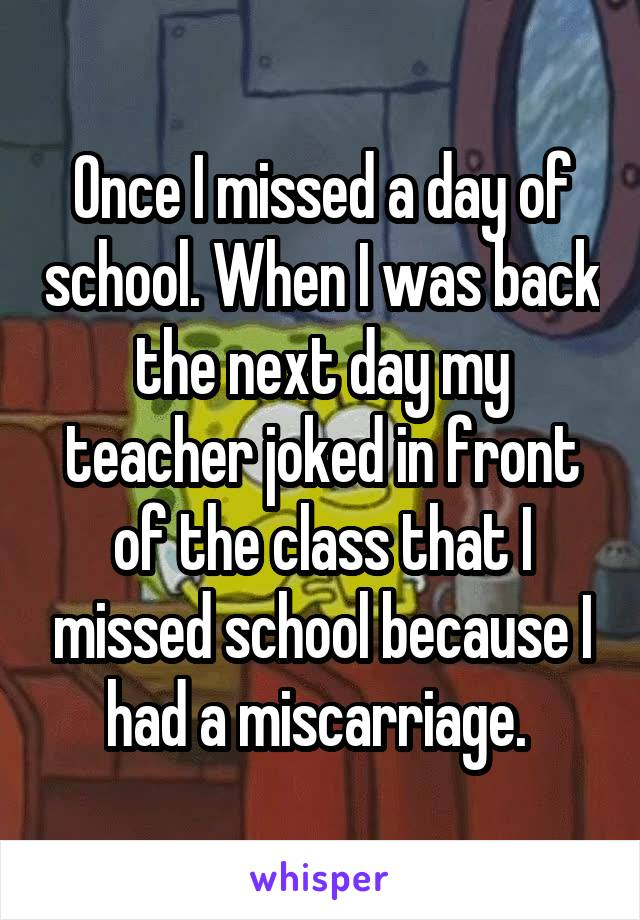 Once I missed a day of school. When I was back the next day my teacher joked in front of the class that I missed school because I had a miscarriage.