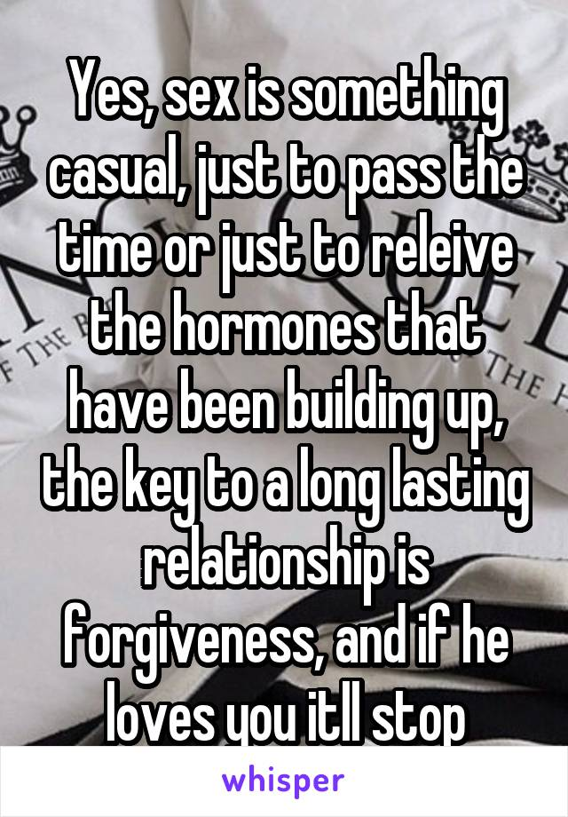 Yes, sex is something casual, just to pass the time or just to releive the hormones that have been building up, the key to a long lasting relationship is forgiveness, and if he loves you itll stop