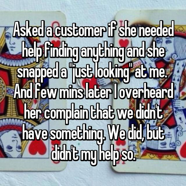 "Asked a customer if she needed help finding anything and she snapped a ""just looking"" at me.  And few mins later I overheard her complain that we didn't have something. We did, but didn't my help so."