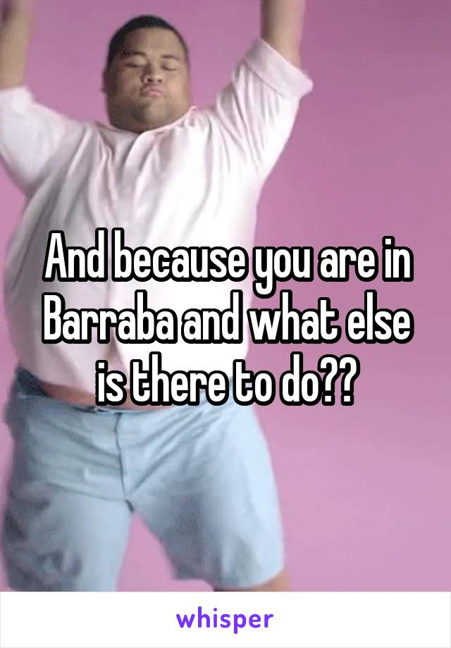 And because you are in Barraba and what else is there to do??
