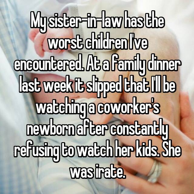 My sister-in-law has the worst children I've encountered. At a family dinner last week it slipped that I'll be watching a coworker's newborn after constantly refusing to watch her kids. She was irate.