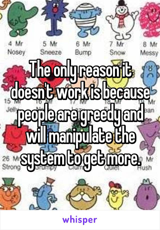 The only reason it doesn't work is because people are greedy and will manipulate the system to get more.