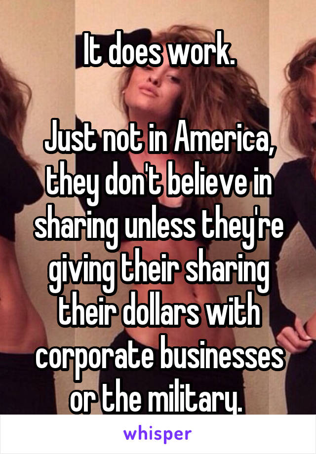 It does work.  Just not in America, they don't believe in sharing unless they're giving their sharing their dollars with corporate businesses or the military.