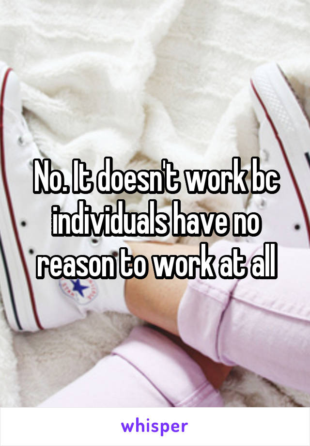 No. It doesn't work bc individuals have no reason to work at all