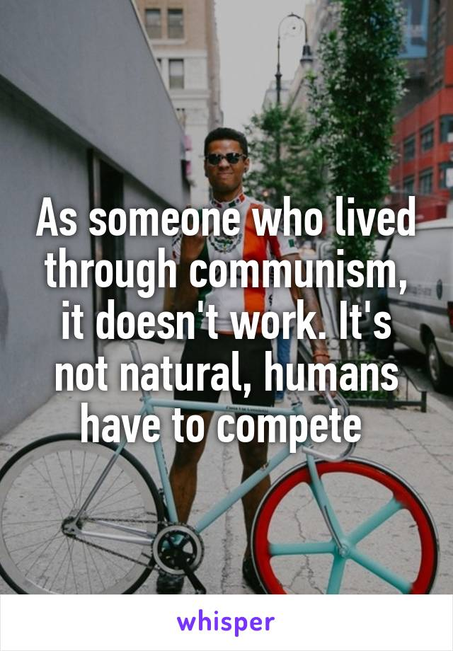 As someone who lived through communism, it doesn't work. It's not natural, humans have to compete