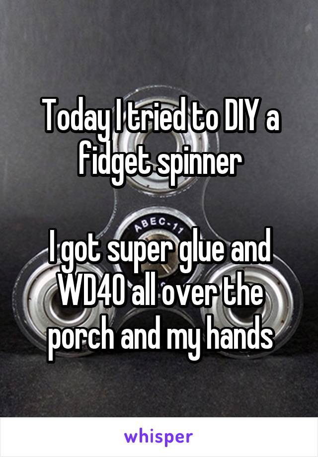 Today I tried to DIY a fidget spinner  I got super glue and WD40 all over the porch and my hands
