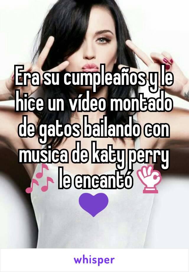Era su cumpleaños y le hice un vídeo montado de gatos bailando con musica de katy perry 🎶 le encantó👌💜
