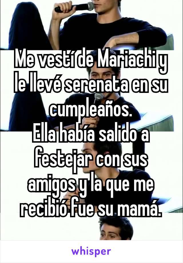 Me vestí de Mariachi y le llevé serenata en su cumpleaños. Ella había salido a festejar con sus amigos y la que me recibió fue su mamá.