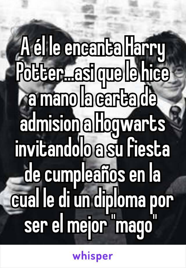 """A él le encanta Harry Potter...asi que le hice a mano la carta de admision a Hogwarts invitandolo a su fiesta de cumpleaños en la cual le di un diploma por ser el mejor """"mago"""""""