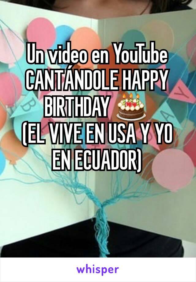 Un video en YouTube CANTÁNDOLE HAPPY BIRTHDAY 🎂  (EL VIVE EN USA Y YO EN ECUADOR)