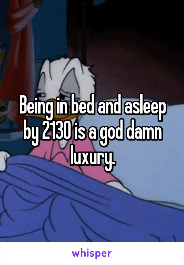 Being in bed and asleep by 2130 is a god damn luxury.