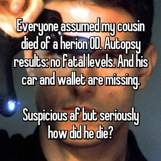 Everyone assumed my cousin died of a herion OD. Autopsy results: no fatal levels. And his car and wallet are missing.  Suspicious af but seriously how did he die?