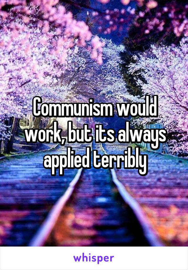 Communism would work, but its always applied terribly