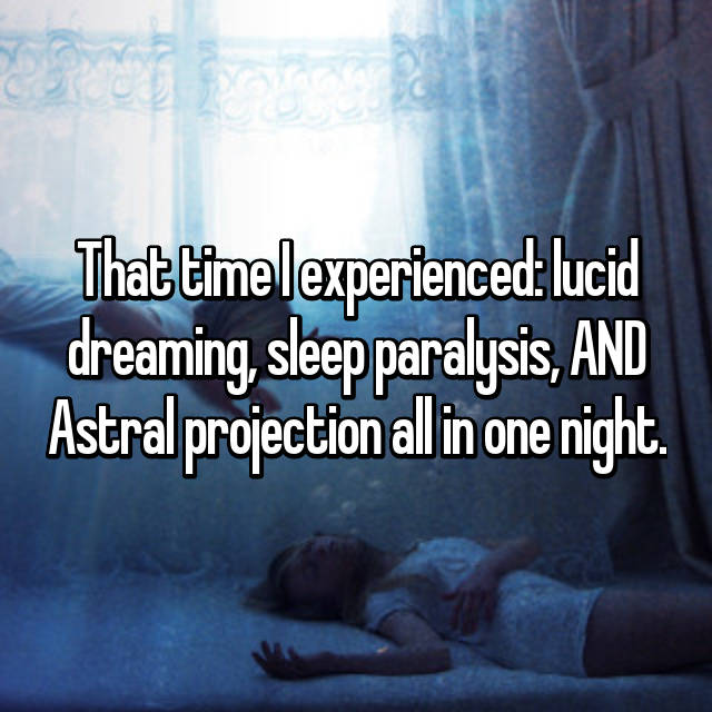 That time I experienced: lucid dreaming, sleep paralysis, AND Astral projection all in one night.