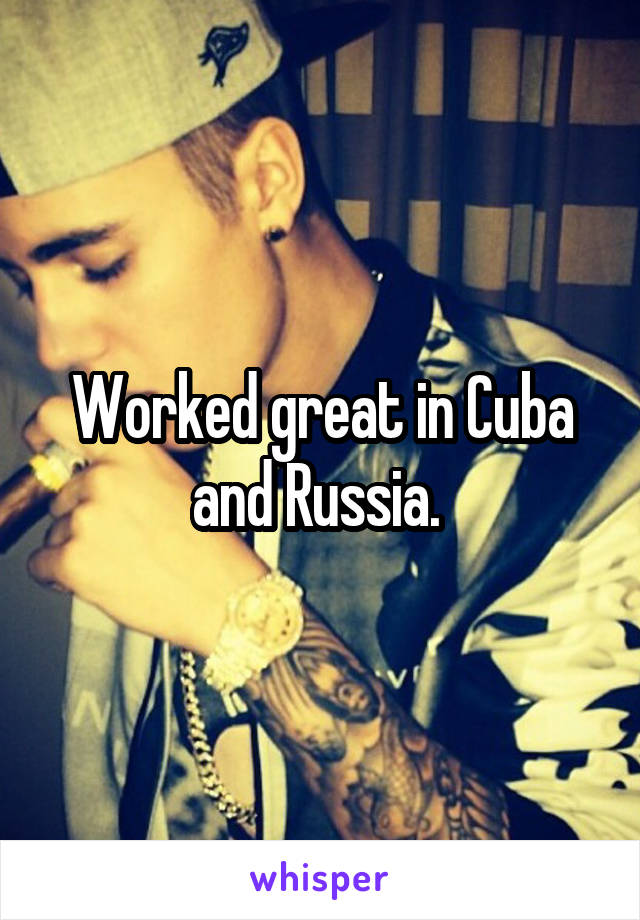 Worked great in Cuba and Russia.