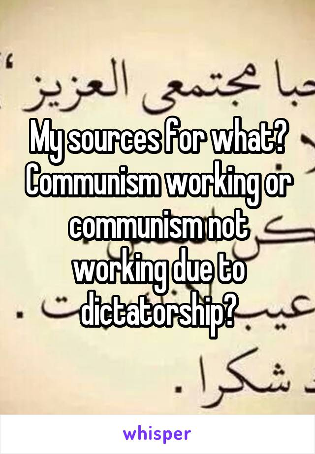 My sources for what? Communism working or communism not working due to dictatorship?