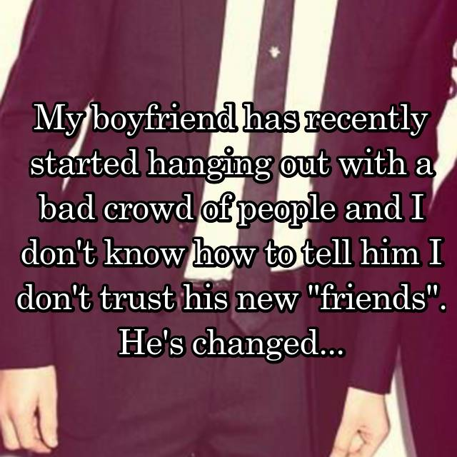 "My boyfriend has recently started hanging out with a bad crowd of people and I don't know how to tell him I don't trust his new ""friends"". He's changed..."