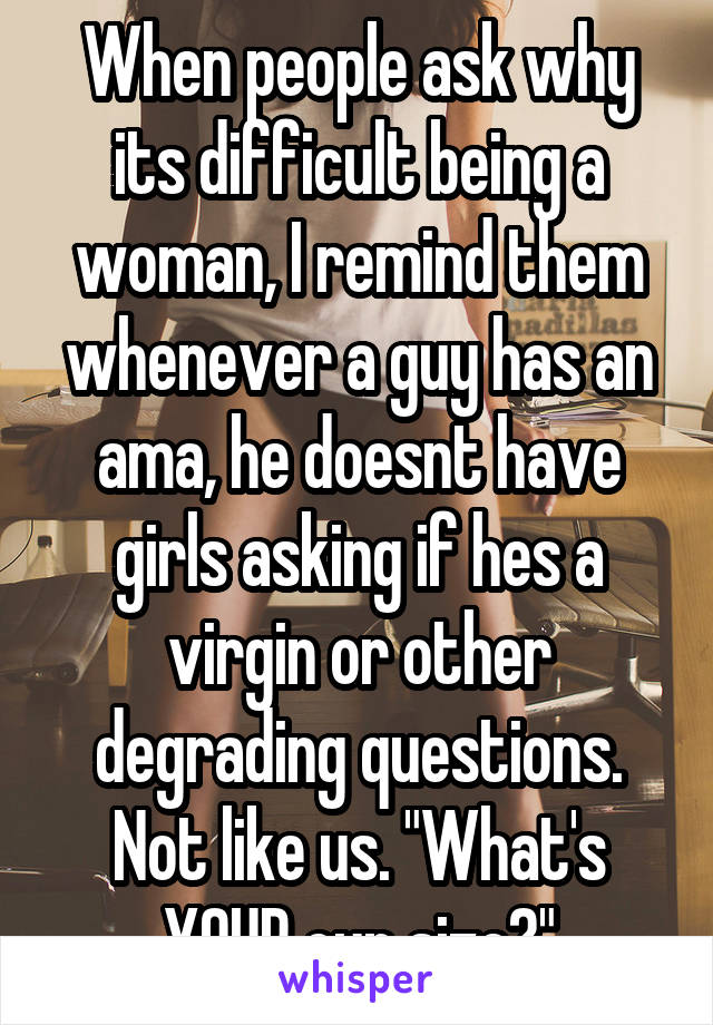 """When people ask why its difficult being a woman, I remind them whenever a guy has an ama, he doesnt have girls asking if hes a virgin or other degrading questions. Not like us. """"What's YOUR cup size?"""""""