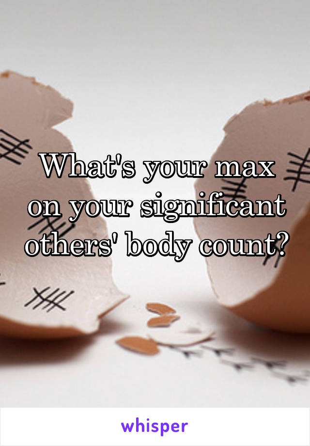 What's your max on your significant others' body count?