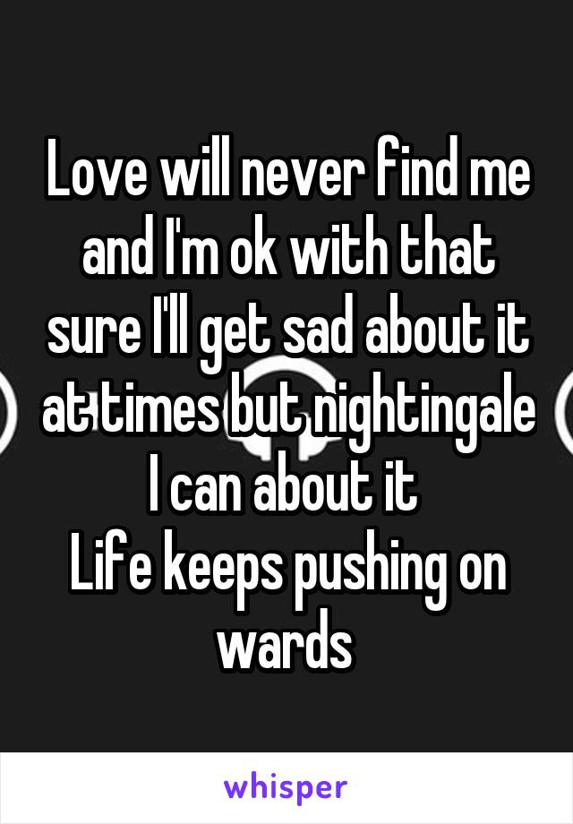 Love will never find me and I'm ok with that sure I'll get sad about it at times but nightingale I can about it  Life keeps pushing on wards