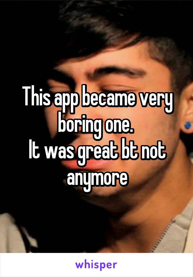 This app became very boring one.  It was great bt not anymore
