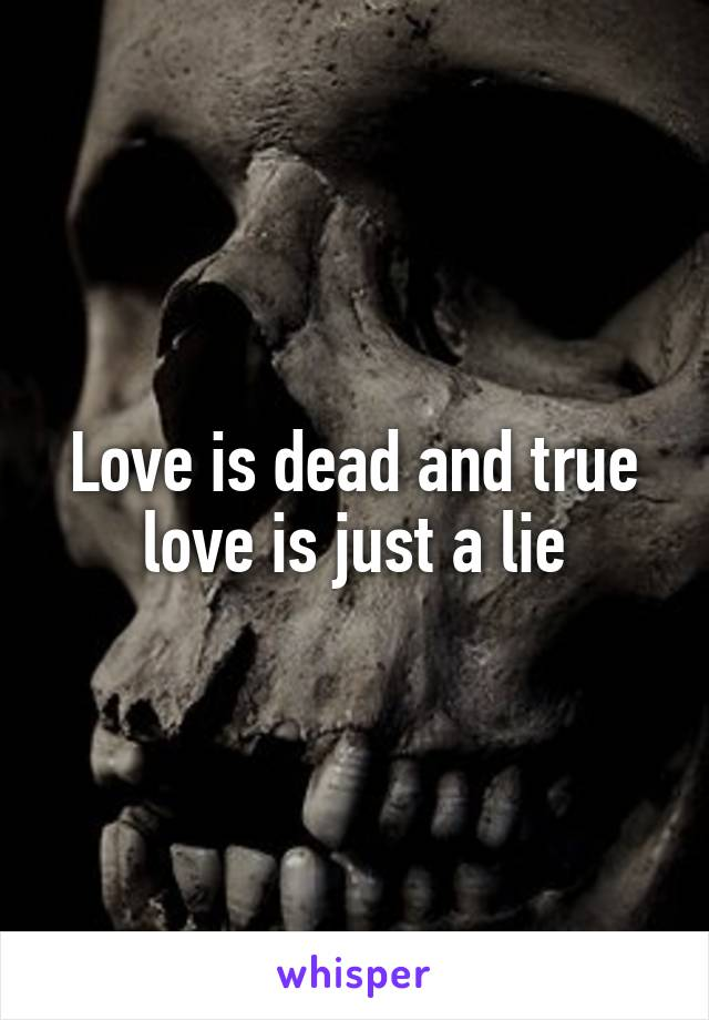 Love is dead and true love is just a lie