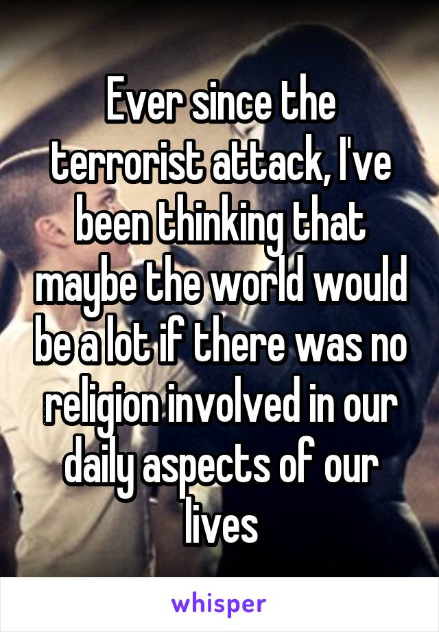 Ever since the terrorist attack, I've been thinking that maybe the world would be a lot if there was no religion involved in our daily aspects of our lives