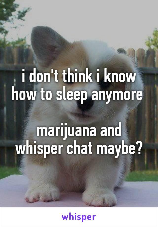i don't think i know how to sleep anymore   marijuana and whisper chat maybe?