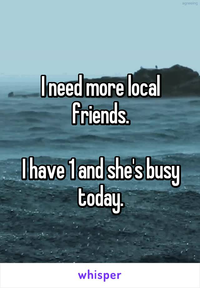 I need more local friends.  I have 1 and she's busy today.