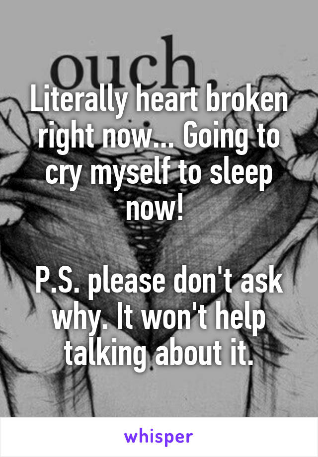 Literally heart broken right now... Going to cry myself to sleep now!   P.S. please don't ask why. It won't help talking about it.
