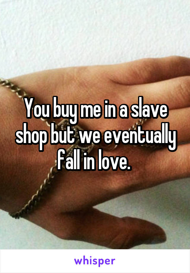 You buy me in a slave shop but we eventually fall in love.