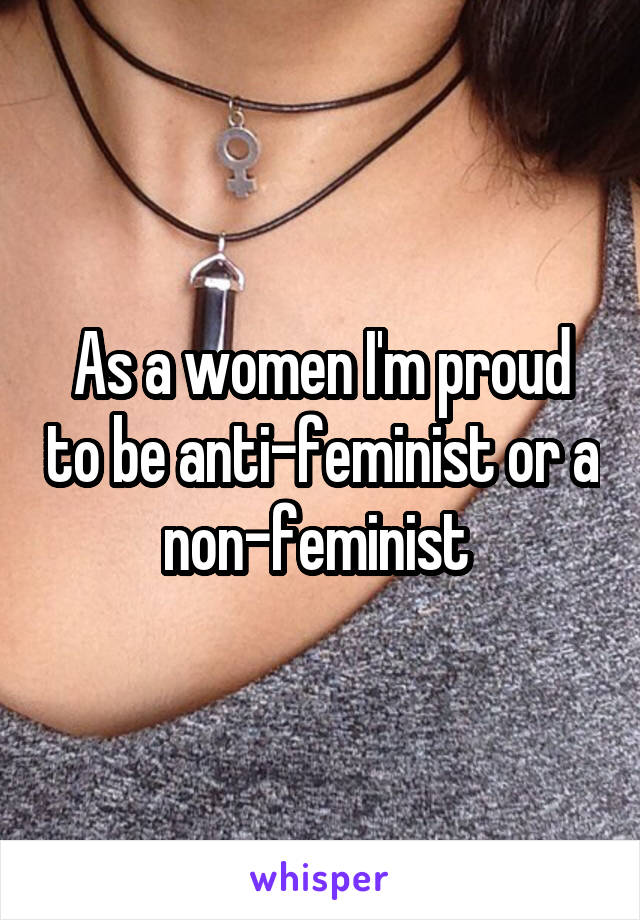 As a women I'm proud to be anti-feminist or a non-feminist
