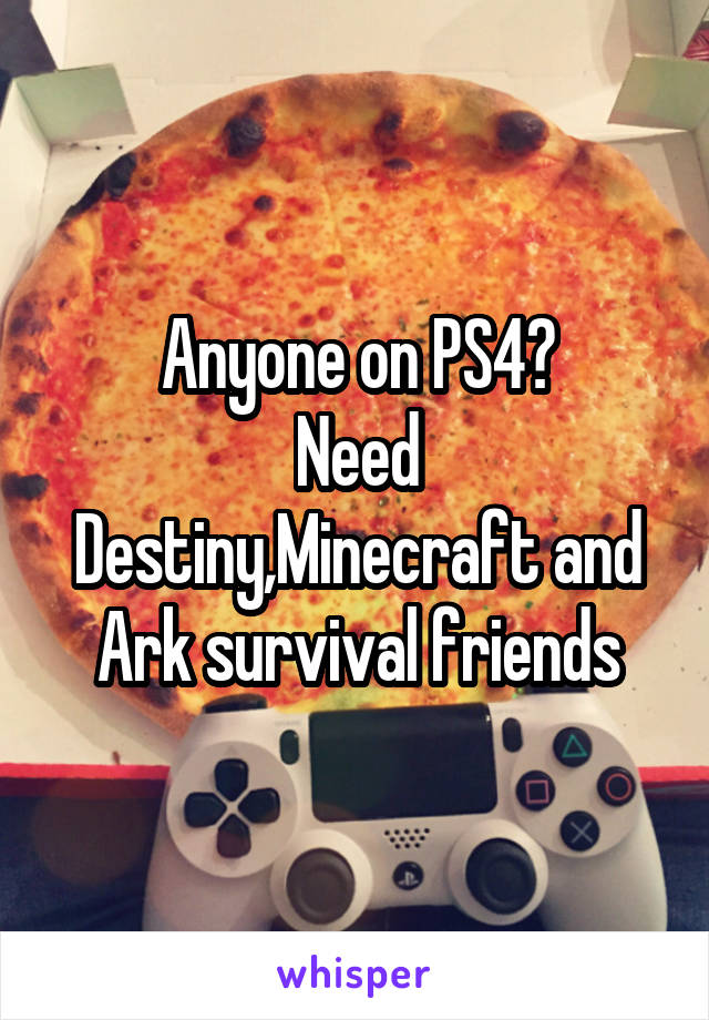 Anyone on PS4? Need Destiny,Minecraft and Ark survival friends