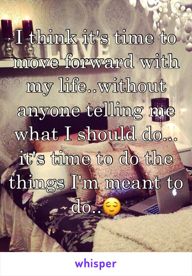 I think it's time to move forward with my life..without anyone telling me what I should do... it's time to do the things I'm meant to do..😌